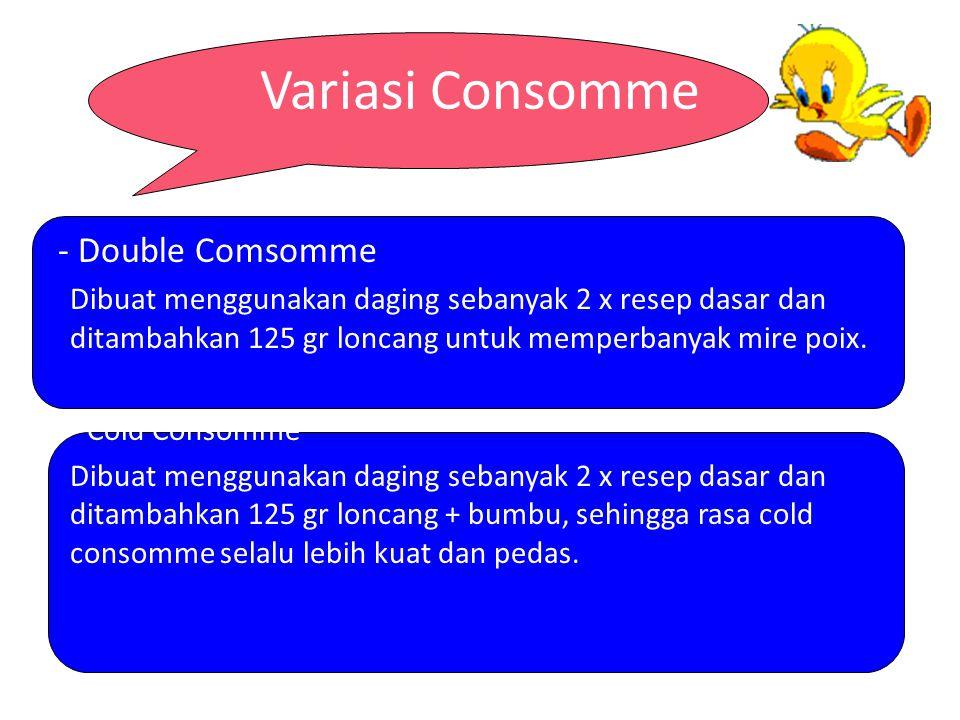 Variasi Consomme - Double Comsomme Dibuat menggunakan daging sebanyak 2 x resep dasar dan ditambahkan 125 gr loncang untuk memperbanyak mire poix. - C