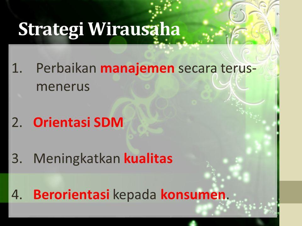 Strategi Wirausaha 1.Perbaikan manajemen secara terus- menerus 2. Orientasi SDM 3. Meningkatkan kualitas 4. Berorientasi kepada konsumen.