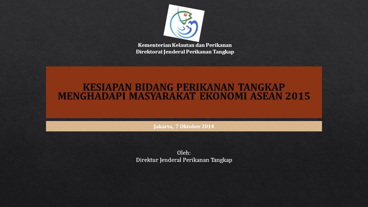 KESIAPAN BIDANG PERIKANAN TANGKAP MENGHADAPI MASYARAKAT EKONOMI ASEAN 2015 Oleh: Direktur Jenderal Perikanan Tangkap Jakarta, 7 Oktober 2014 Kementeri