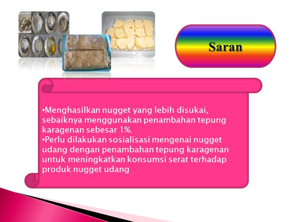Saran Menghasilkan nugget yang lebih disukai, sebaiknya menggunakan penambahan tepung karagenan sebesar 1%. Perlu dilakukan sosialisasi mengenai nugge