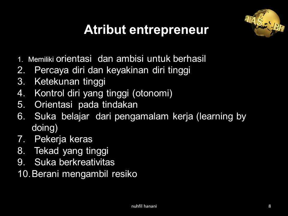 Atribut entrepreneur 1.Memiliki orientasi dan ambisi untuk berhasil 2. Percaya diri dan keyakinan diri tinggi 3. Ketekunan tinggi 4. Kontrol diri yang