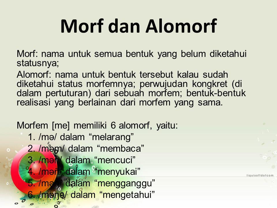 Morf dan Alomorf Morf: nama untuk semua bentuk yang belum diketahui statusnya; Alomorf: nama untuk bentuk tersebut kalau sudah diketahui status morfemnya; perwujudan kongkret (di dalam pertuturan) dari sebuah morfem; bentuk-bentuk realisasi yang berlainan dari morfem yang sama.