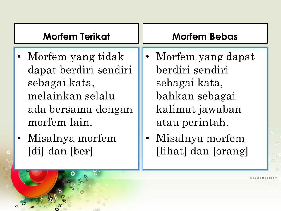 Morfem Terikat Morfem yang tidak dapat berdiri sendiri sebagai kata, melainkan selalu ada bersama dengan morfem lain.