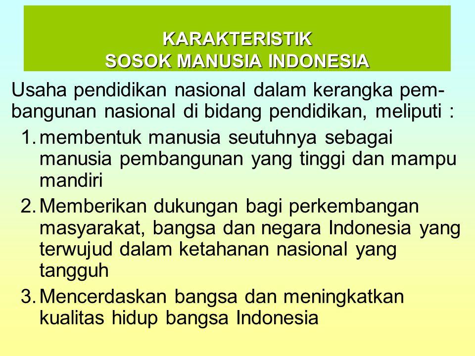 KARAKTERISTIK SOSOK MANUSIA INDONESIA Usaha pendidikan nasional dalam kerangka pem- bangunan nasional di bidang pendidikan, meliputi : 1.membentuk man