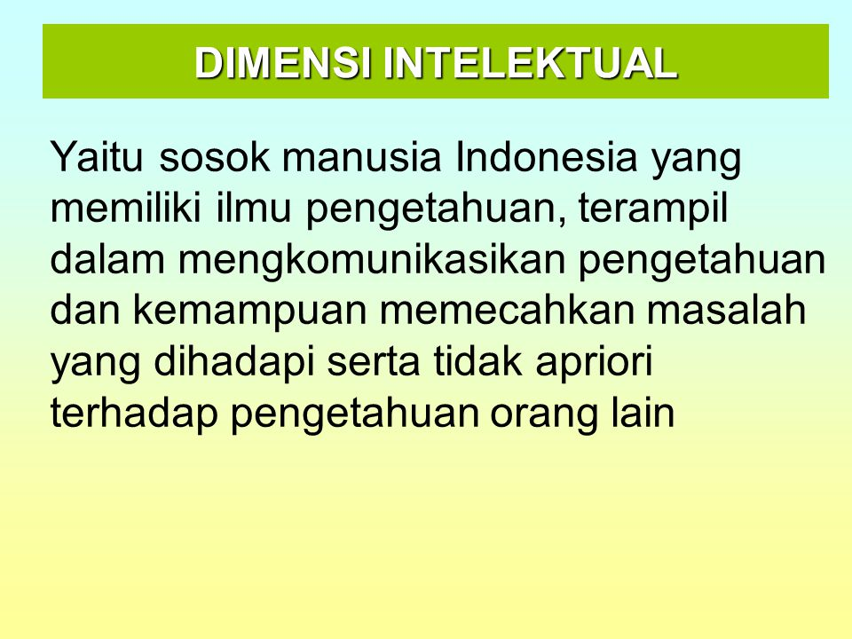 DIMENSI INTELEKTUAL Yaitu sosok manusia Indonesia yang memiliki ilmu pengetahuan, terampil dalam mengkomunikasikan pengetahuan dan kemampuan memecahka