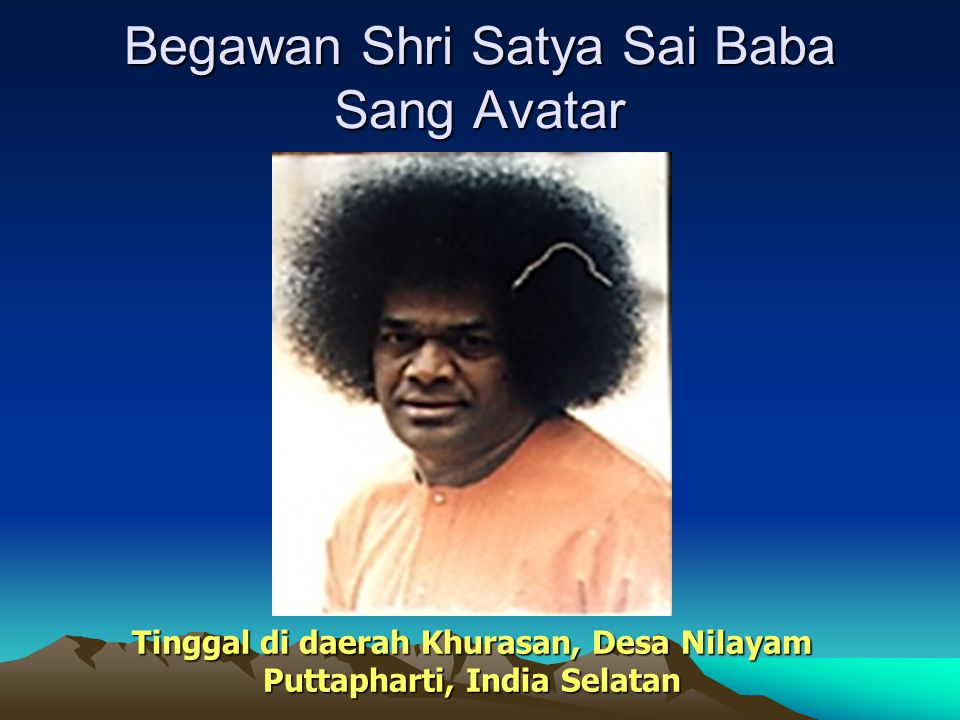 Begawan Shri Satya Sai Baba Sang Avatar Tinggal di daerah Khurasan, Desa Nilayam Puttapharti, India Selatan