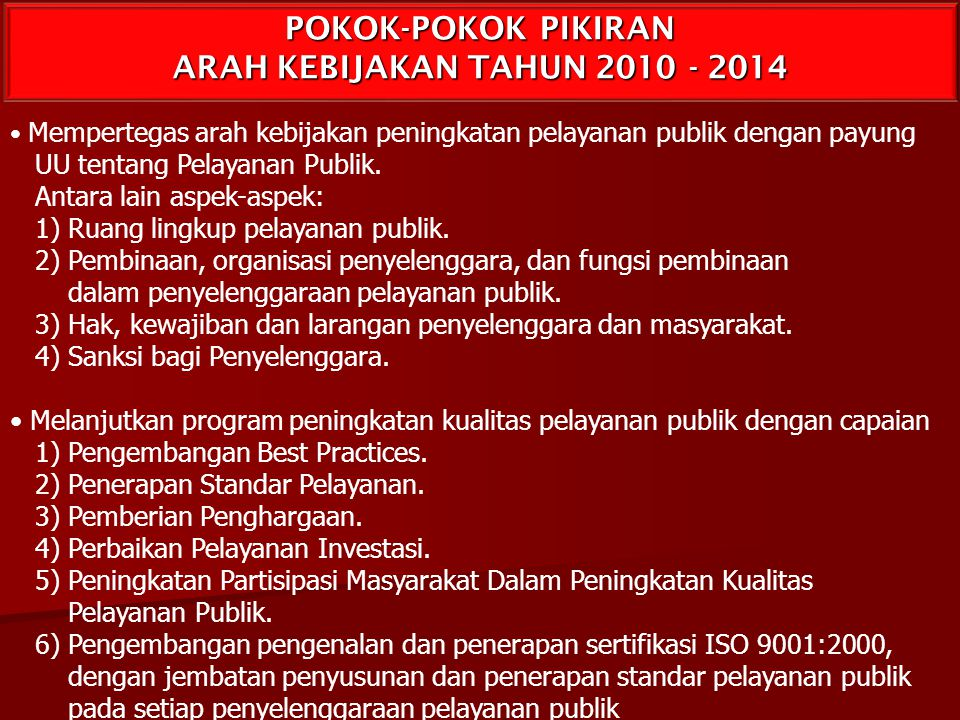 POKOK-POKOK PIKIRAN ARAH KEBIJAKAN TAHUN 2010 - 2014 Mempertegas arah kebijakan peningkatan pelayanan publik dengan payung UU tentang Pelayanan Publik