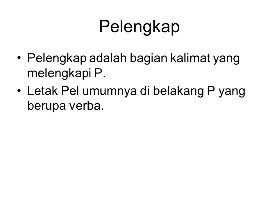 Pelengkap Pelengkap adalah bagian kalimat yang melengkapi P. Letak Pel umumnya di belakang P yang berupa verba.