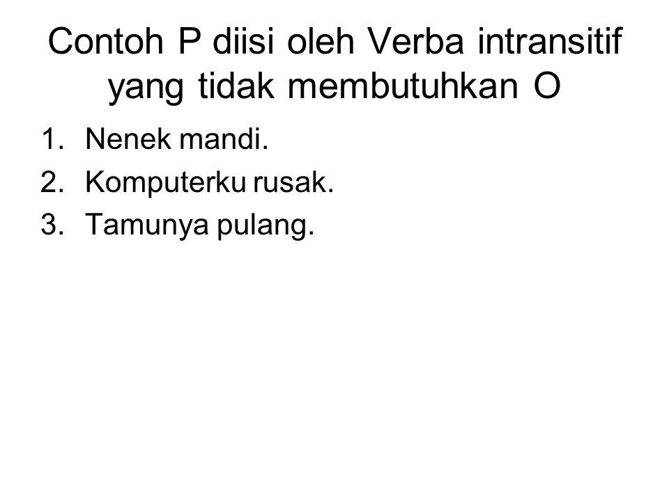 Contoh P diisi oleh Verba intransitif yang tidak membutuhkan O 1.Nenek mandi. 2.Komputerku rusak. 3.Tamunya pulang.