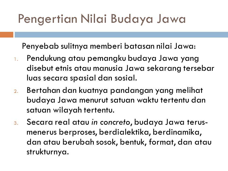 Pengertian Nilai Budaya Jawa Penyebab sulitnya memberi batasan nilai Jawa: 1. Pendukung atau pemangku budaya Jawa yang disebut etnis atau manusia Jawa