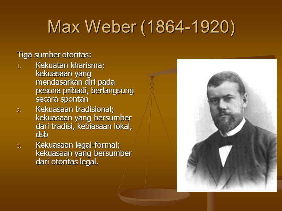 Max Weber (1864-1920) Tiga sumber otoritas: 1. Kekuatan kharisma; kekuasaan yang mendasarkan diri pada pesona pribadi, berlangsung secara spontan 2. K