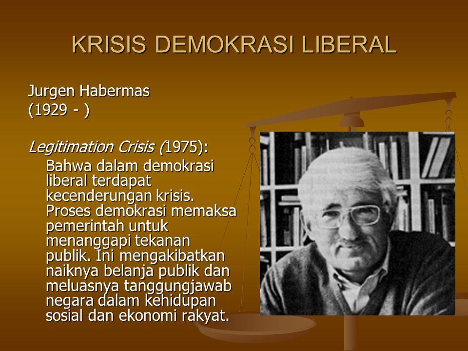 KRISIS DEMOKRASI LIBERAL Jurgen Habermas (1929 - ) Legitimation Crisis (1975): Bahwa dalam demokrasi liberal terdapat kecenderungan krisis. Proses dem