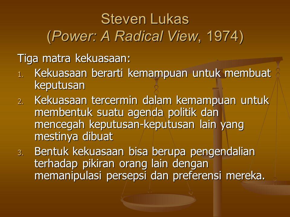 Steven Lukas (Power: A Radical View, 1974) Tiga matra kekuasaan: 1. Kekuasaan berarti kemampuan untuk membuat keputusan 2. Kekuasaan tercermin dalam k