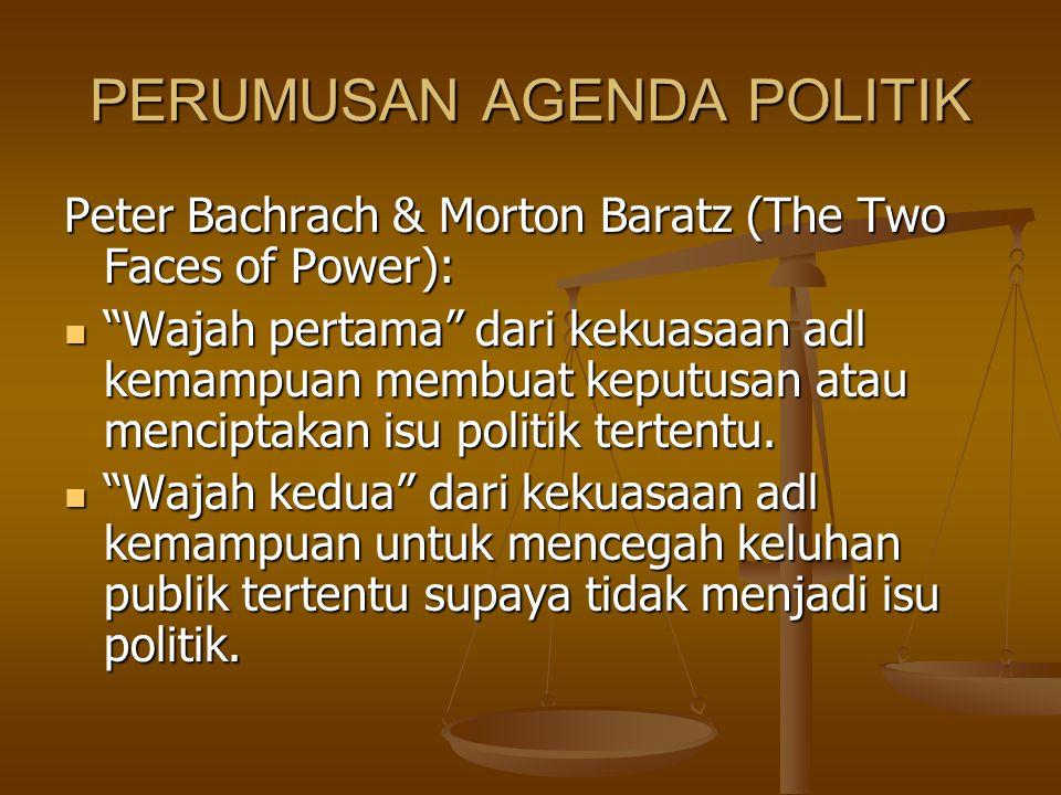 """PERUMUSAN AGENDA POLITIK Peter Bachrach & Morton Baratz (The Two Faces of Power): """"Wajah pertama"""" dari kekuasaan adl kemampuan membuat keputusan atau"""