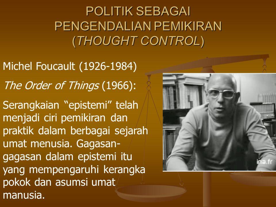 """POLITIK SEBAGAI PENGENDALIAN PEMIKIRAN (THOUGHT CONTROL) Michel Foucault (1926-1984) The Order of Things (1966): Serangkaian """"epistemi"""" telah menjadi"""
