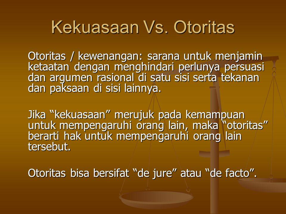 Kekuasaan Vs. Otoritas Otoritas / kewenangan: sarana untuk menjamin ketaatan dengan menghindari perlunya persuasi dan argumen rasional di satu sisi se
