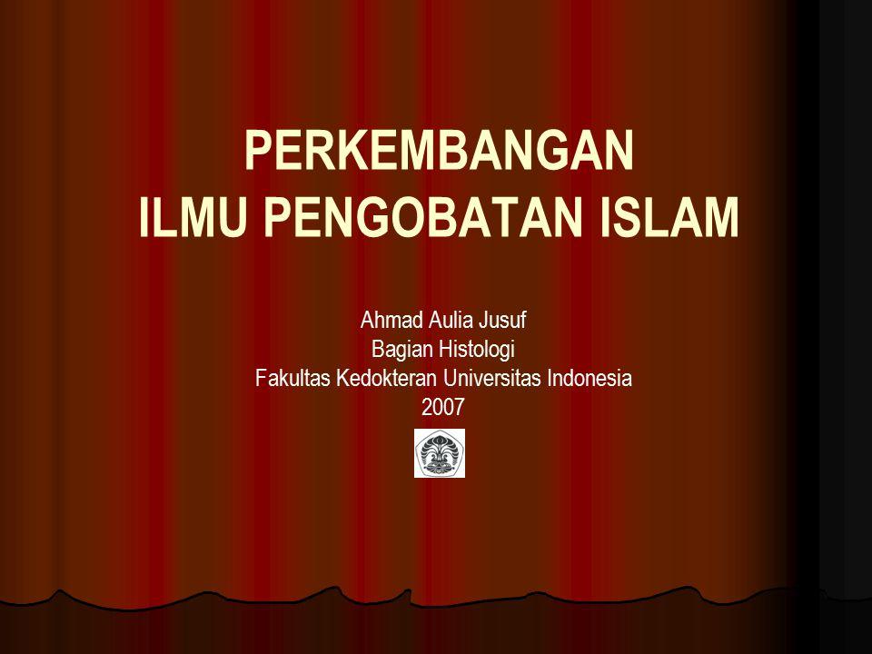PERKEMBANGAN ILMU PENGOBATAN ISLAM Ahmad Aulia Jusuf Bagian Histologi Fakultas Kedokteran Universitas Indonesia 2007