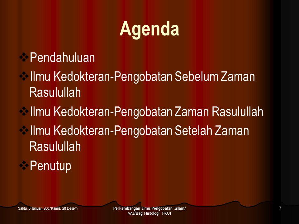 Perkembangan Ilmu Pengobatan Islam/ AAJ/Bag Histologi FKUI 3 Sabtu, 6 Januari 2007Kamis, 28 Desem Agenda  Pendahuluan  Ilmu Kedokteran-Pengobatan Se