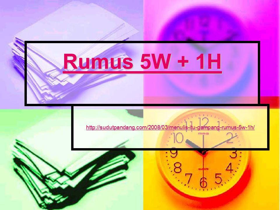 Rumus 5W + 1H Rumus 5W + 1H http://sudutpandang.com/2008/03/menulis-itu-gampang-rumus-5w-1h/