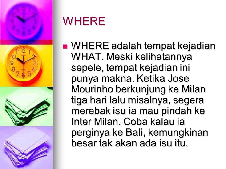 WHERE WHERE adalah tempat kejadian WHAT.