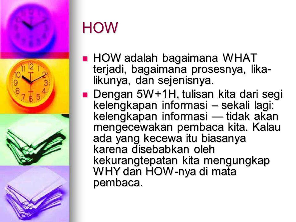 HOW HOW adalah bagaimana WHAT terjadi, bagaimana prosesnya, lika- likunya, dan sejenisnya.