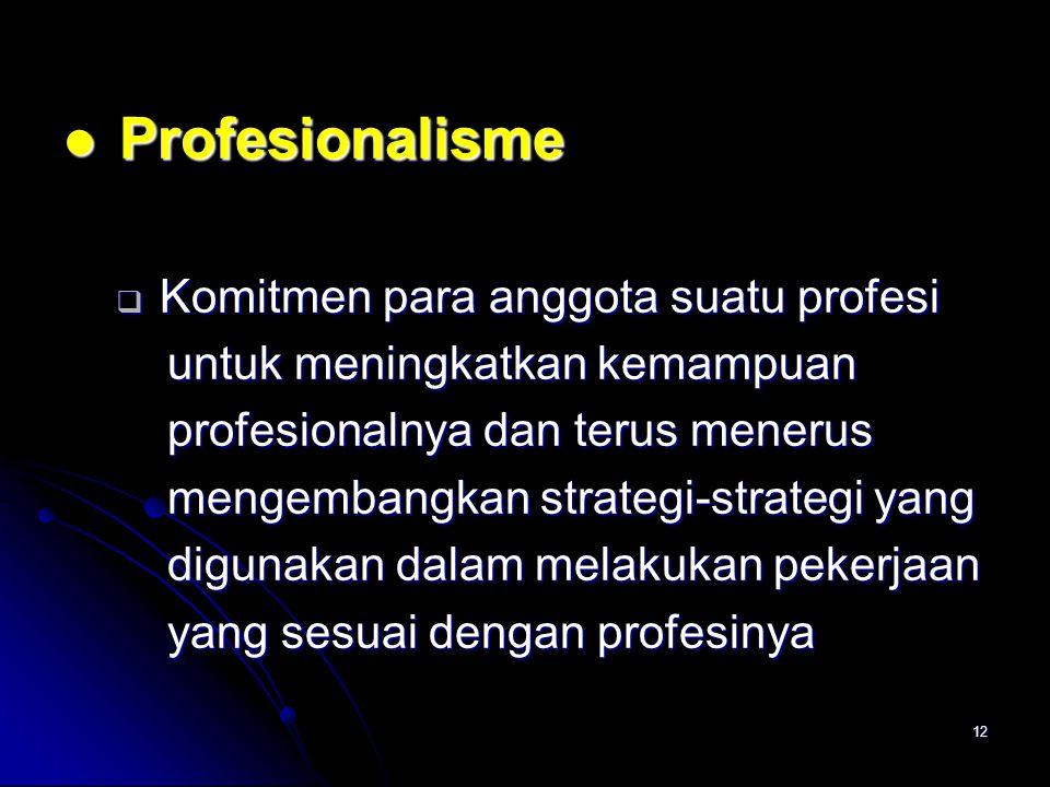12 Profesionalisme Profesionalisme  Komitmen para anggota suatu profesi untuk meningkatkan kemampuan untuk meningkatkan kemampuan profesionalnya dan terus menerus profesionalnya dan terus menerus mengembangkan strategi-strategi yang mengembangkan strategi-strategi yang digunakan dalam melakukan pekerjaan digunakan dalam melakukan pekerjaan yang sesuai dengan profesinya yang sesuai dengan profesinya