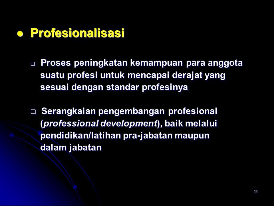 14 Profesionalisasi Profesionalisasi  Proses peningkatan kemampuan para anggota suatu profesi untuk mencapai derajat yang suatu profesi untuk mencapai derajat yang sesuai dengan standar profesinya sesuai dengan standar profesinya  Serangkaian pengembangan profesional (professional development), baik melalui (professional development), baik melalui pendidikan/latihan pra-jabatan maupun pendidikan/latihan pra-jabatan maupun dalam jabatan dalam jabatan