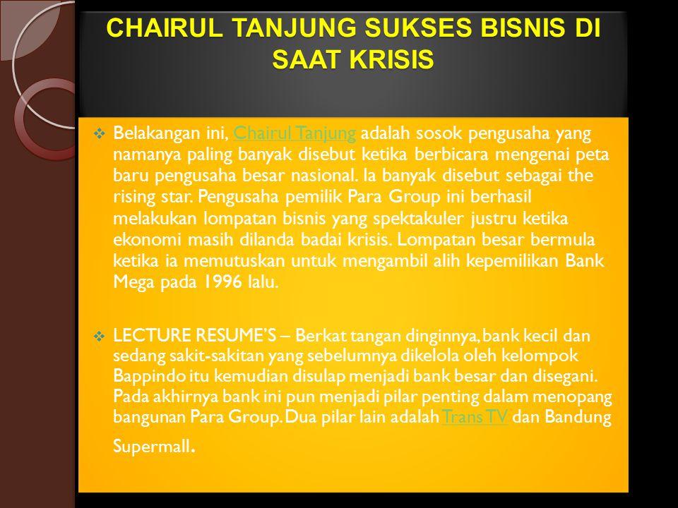 CHAIRUL TANJUNG SUKSES BISNIS DI SAAT KRISIS  Belakangan ini, Chairul Tanjung adalah sosok pengusaha yang namanya paling banyak disebut ketika berbic