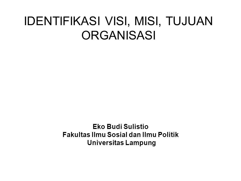 IDENTIFIKASI VISI, MISI, TUJUAN ORGANISASI Eko Budi Sulistio Fakultas Ilmu Sosial dan Ilmu Politik Universitas Lampung