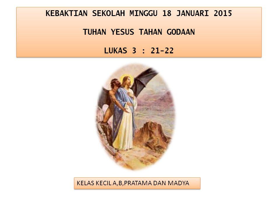 KEBAKTIAN SEKOLAH MINGGU 18 JANUARI 2015 TUHAN YESUS TAHAN GODAAN LUKAS 3 : 21-22 KEBAKTIAN SEKOLAH MINGGU 18 JANUARI 2015 TUHAN YESUS TAHAN GODAAN LU