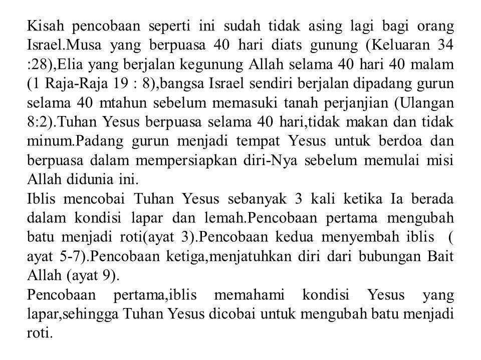 Kisah pencobaan seperti ini sudah tidak asing lagi bagi orang Israel.Musa yang berpuasa 40 hari diats gunung (Keluaran 34 :28),Elia yang berjalan kegu