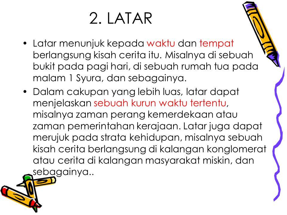 2. LATAR Latar menunjuk kepada waktu dan tempat berlangsung kisah cerita itu. Misalnya di sebuah bukit pada pagi hari, di sebuah rumah tua pada malam