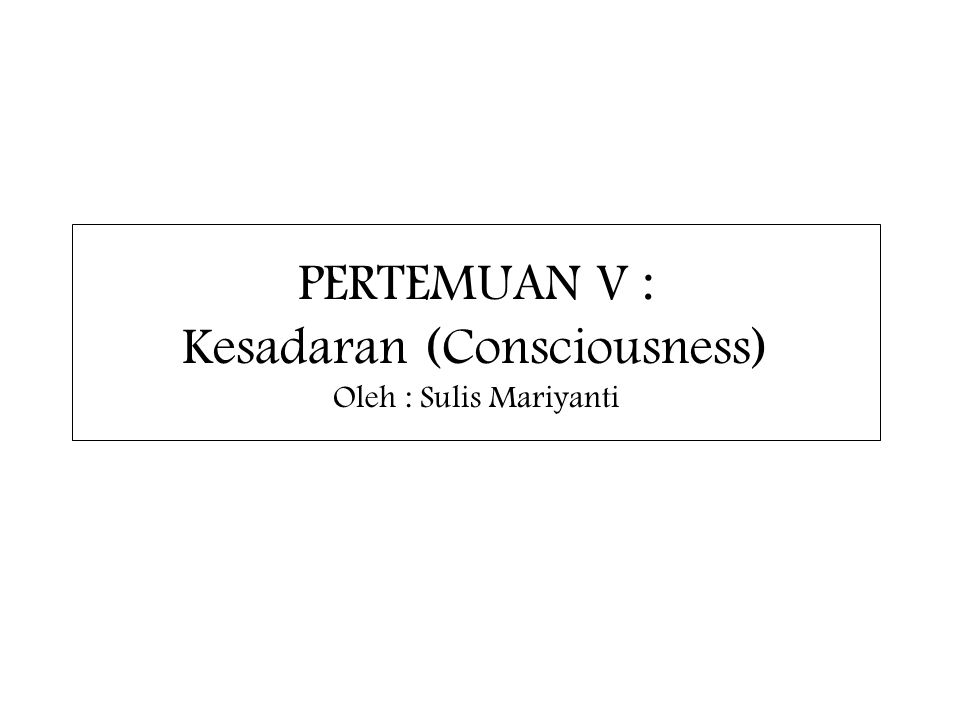 PERTEMUAN V : Kesadaran (Consciousness) Oleh : Sulis Mariyanti