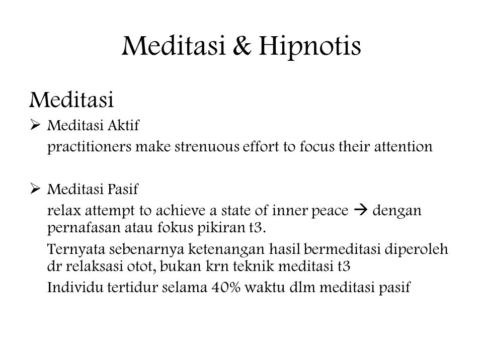 Meditasi & Hipnotis Meditasi  Meditasi Aktif practitioners make strenuous effort to focus their attention  Meditasi Pasif relax attempt to achieve a