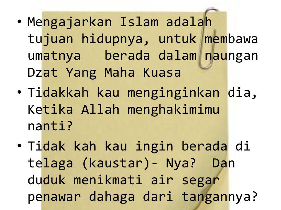 Mengajarkan Islam adalah tujuan hidupnya, untuk membawa umatnya berada dalam naungan Dzat Yang Maha Kuasa Tidakkah kau menginginkan dia, Ketika Allah menghakimimu nanti.