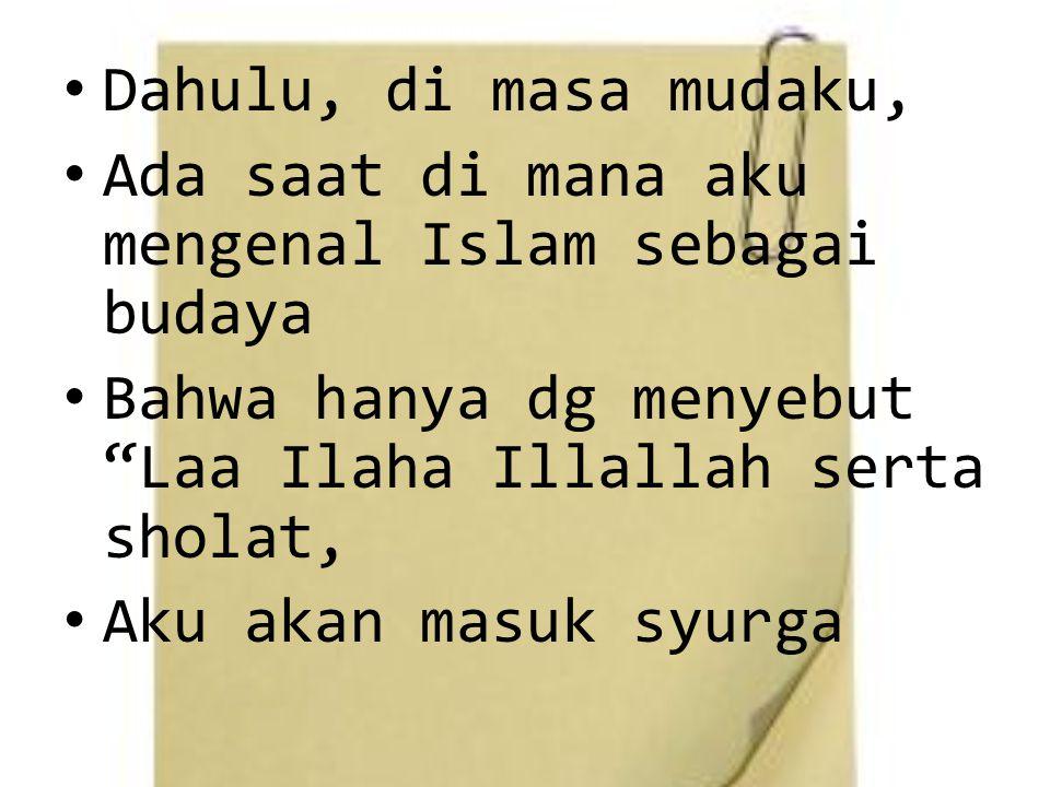 Dahulu, di masa mudaku, Ada saat di mana aku mengenal Islam sebagai budaya Bahwa hanya dg menyebut Laa Ilaha Illallah serta sholat, Aku akan masuk syurga