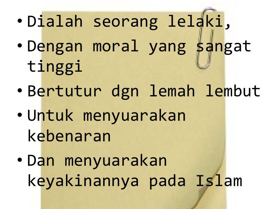 Dialah seorang lelaki, Dengan moral yang sangat tinggi Bertutur dgn lemah lembut Untuk menyuarakan kebenaran Dan menyuarakan keyakinannya pada Islam