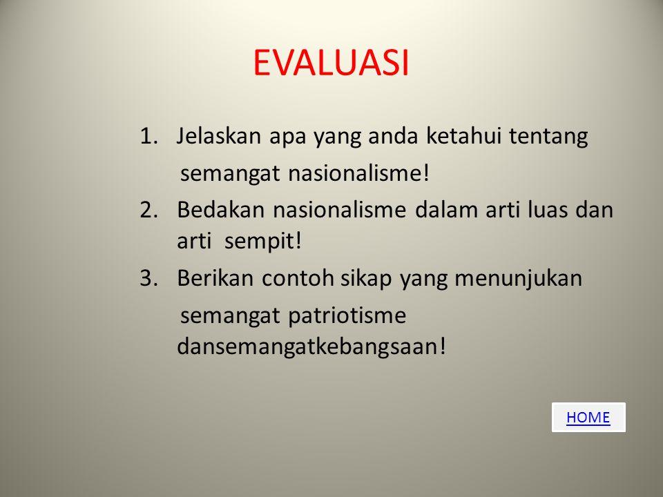 HOME EVALUASI 1.Jelaskan apa yang anda ketahui tentang semangat nasionalisme! 2.Bedakan nasionalisme dalam arti luas dan arti sempit! 3.Berikan contoh