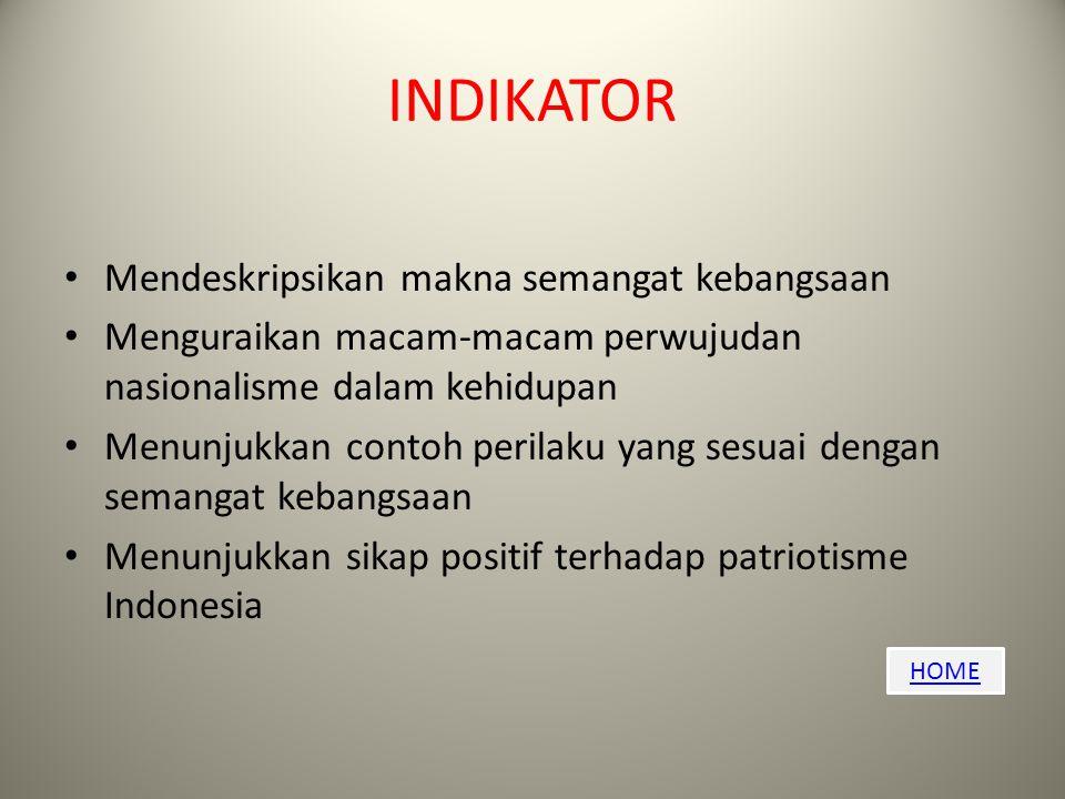 HOME INDIKATOR Mendeskripsikan makna semangat kebangsaan Menguraikan macam-macam perwujudan nasionalisme dalam kehidupan Menunjukkan contoh perilaku yang sesuai dengan semangat kebangsaan Menunjukkan sikap positif terhadap patriotisme Indonesia