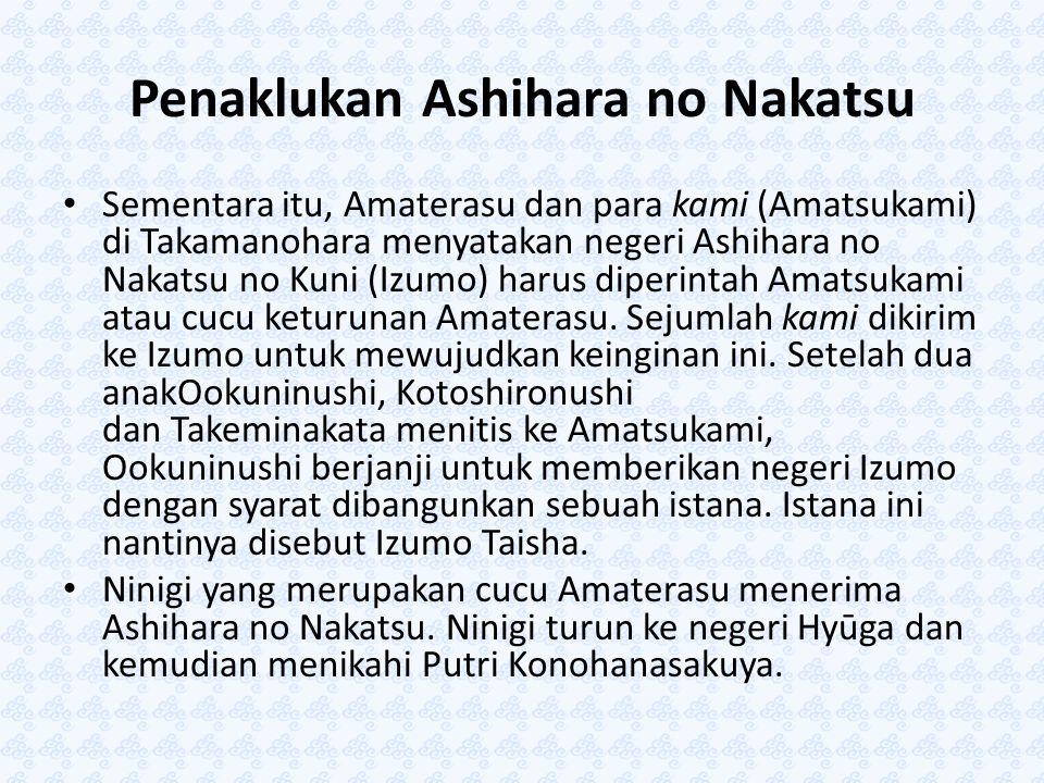 Penaklukan Ashihara no Nakatsu Sementara itu, Amaterasu dan para kami (Amatsukami) di Takamanohara menyatakan negeri Ashihara no Nakatsu no Kuni (Izum