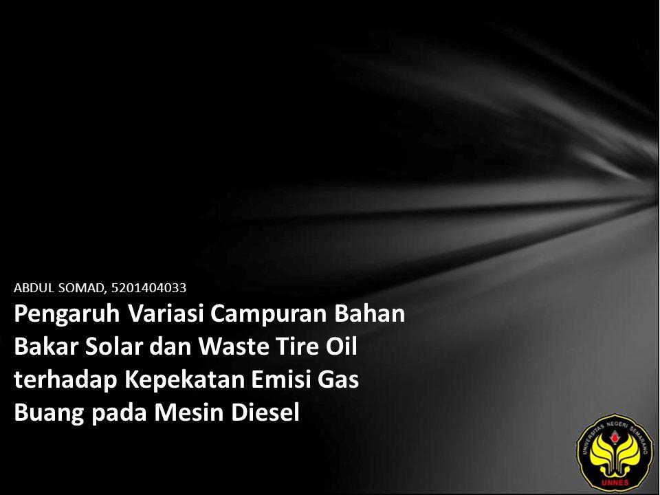 ABDUL SOMAD, 5201404033 Pengaruh Variasi Campuran Bahan Bakar Solar dan Waste Tire Oil terhadap Kepekatan Emisi Gas Buang pada Mesin Diesel