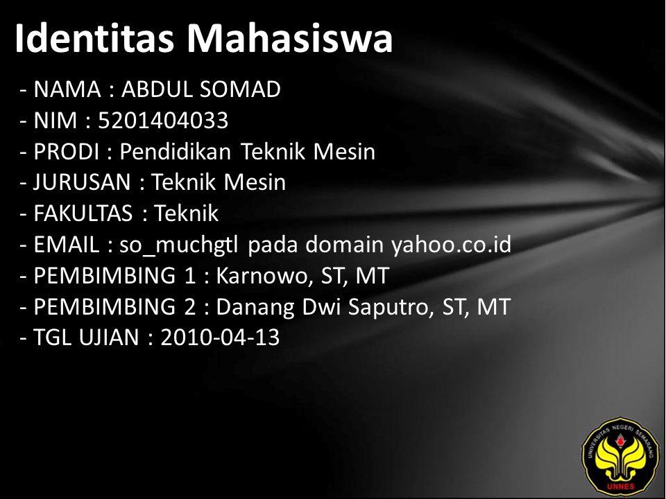 Identitas Mahasiswa - NAMA : ABDUL SOMAD - NIM : 5201404033 - PRODI : Pendidikan Teknik Mesin - JURUSAN : Teknik Mesin - FAKULTAS : Teknik - EMAIL : so_muchgtl pada domain yahoo.co.id - PEMBIMBING 1 : Karnowo, ST, MT - PEMBIMBING 2 : Danang Dwi Saputro, ST, MT - TGL UJIAN : 2010-04-13