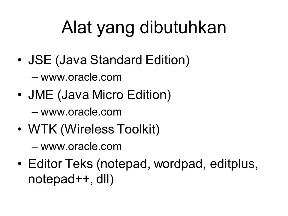 Alat yang dibutuhkan JSE (Java Standard Edition) –www.oracle.com JME (Java Micro Edition) –www.oracle.com WTK (Wireless Toolkit) –www.oracle.com Editor Teks (notepad, wordpad, editplus, notepad++, dll)