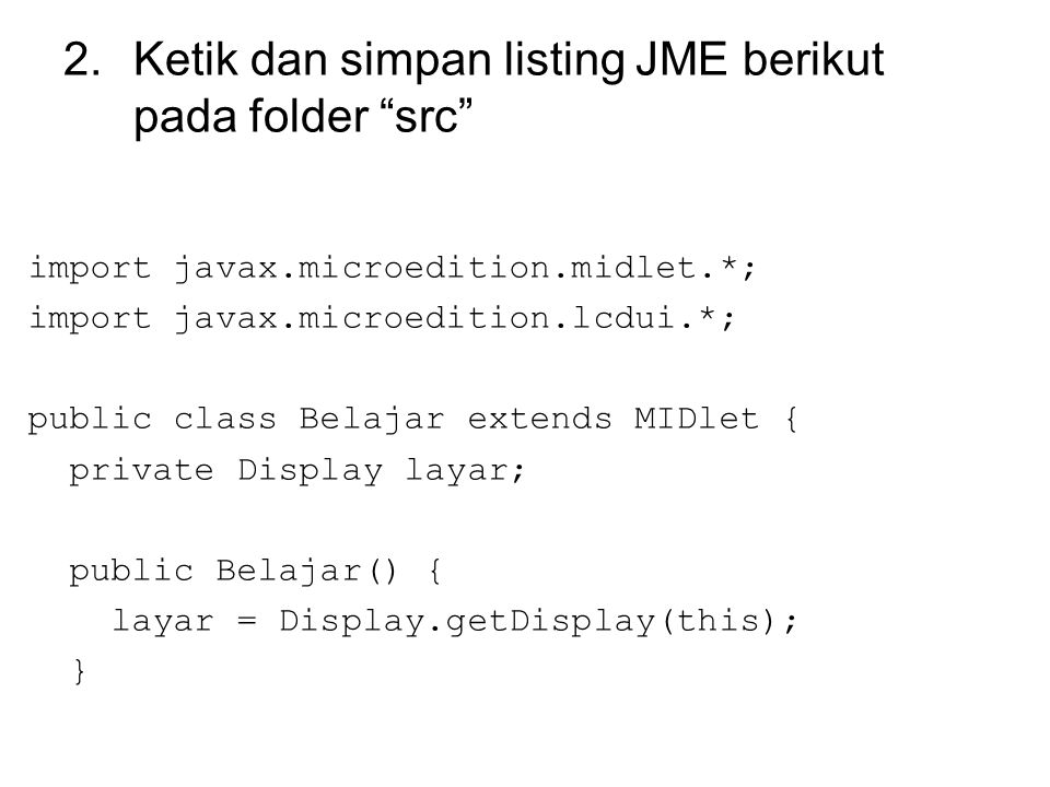2.Ketik dan simpan listing JME berikut pada folder src import javax.microedition.midlet.*; import javax.microedition.lcdui.*; public class Belajar extends MIDlet { private Display layar; public Belajar() { layar = Display.getDisplay(this); }