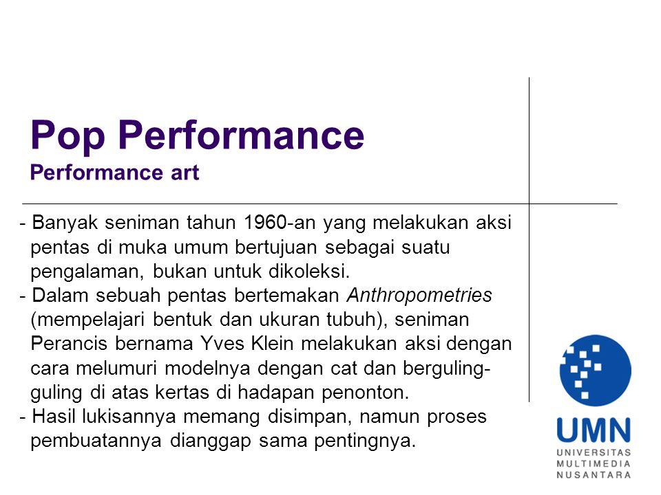 Pop Performance Performance art - Banyak seniman tahun 1960-an yang melakukan aksi pentas di muka umum bertujuan sebagai suatu pengalaman, bukan untuk