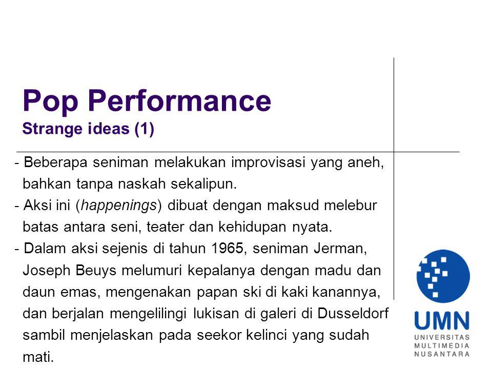 Pop Performance Strange ideas (1) - Beberapa seniman melakukan improvisasi yang aneh, bahkan tanpa naskah sekalipun. - Aksi ini (happenings) dibuat de