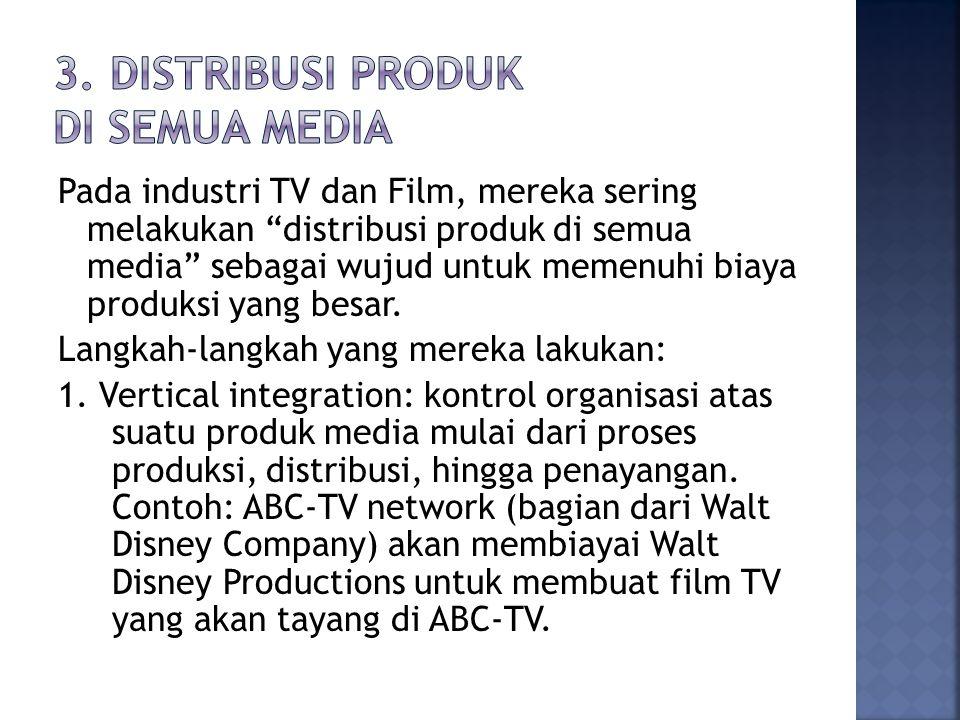 Pada industri TV dan Film, mereka sering melakukan distribusi produk di semua media sebagai wujud untuk memenuhi biaya produksi yang besar.