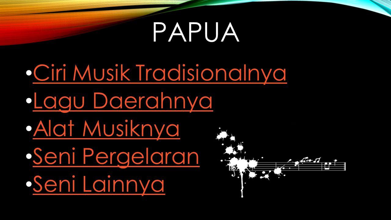 PAPUA Ciri Musik Tradisionalnya Lagu Daerahnya Alat Musiknya Seni Pergelaran Seni Lainnya
