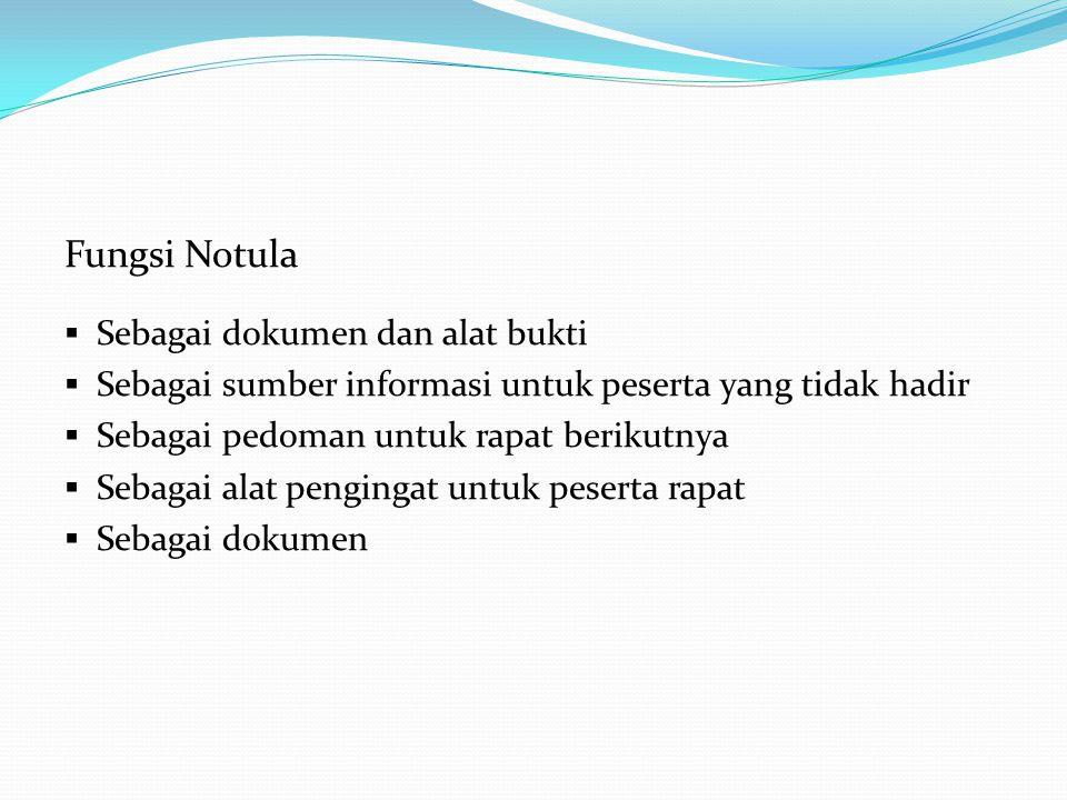 Fungsi Notula  Sebagai dokumen dan alat bukti  Sebagai sumber informasi untuk peserta yang tidak hadir  Sebagai pedoman untuk rapat berikutnya  Se