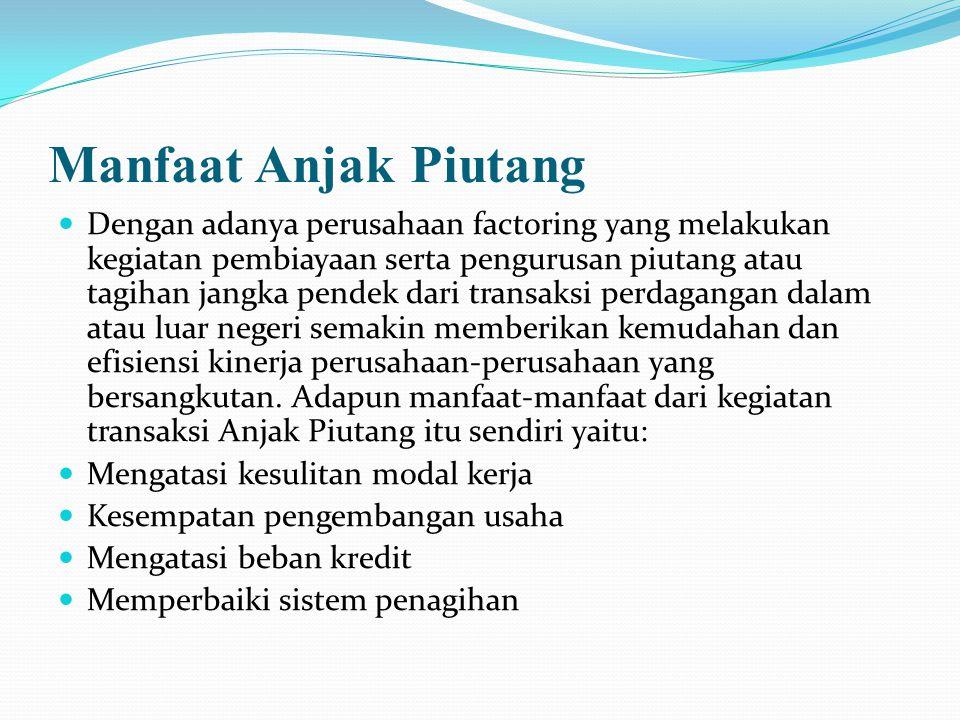 Manfaat Anjak Piutang Dengan adanya perusahaan factoring yang melakukan kegiatan pembiayaan serta pengurusan piutang atau tagihan jangka pendek dari t